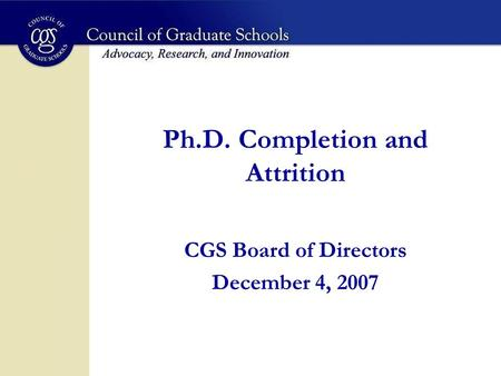 Ph.D. Completion and Attrition CGS Board of Directors December 4, 2007.