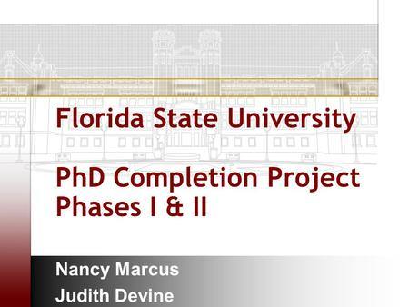 Florida State University PhD Completion Project Phases I & II Nancy Marcus Judith Devine.