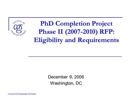 Council of Graduate Schools PhD Completion Project Phase II (2007-2010) RFP: Eligibility and Requirements December 9, 2006 Washington, DC.