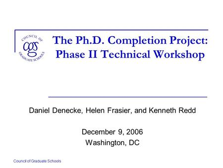Council of Graduate Schools The Ph.D. Completion Project: Phase II Technical Workshop Daniel Denecke, Helen Frasier, and Kenneth Redd December 9, 2006.