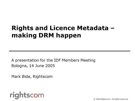 © 2005 Rightscom – All rights reserved Rights and Licence Metadata – making DRM happen A presentation for the IDF Members Meeting Bologna, 14 June 2005.