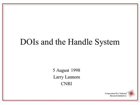Corporation For National Research Initiatives DOIs and the Handle System 5 August 1998 Larry Lannom CNRI.