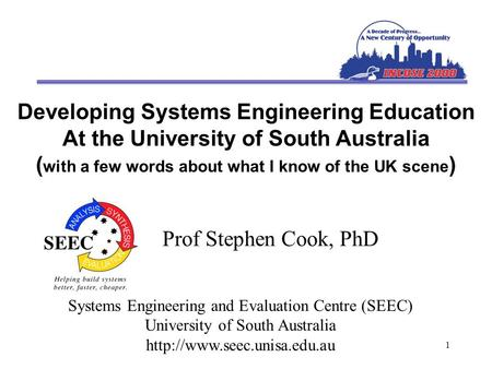 1 Developing Systems Engineering Education At the University of South Australia ( with a few words about what I know of the UK scene ) Prof Stephen Cook,