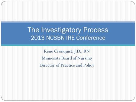 Rene Cronquist, J.D., RN Minnesota Board of Nursing Director of Practice and Policy The Investigatory Process 2013 NCSBN IRE Conference.