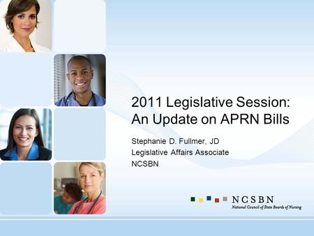 2011 Legislative Session: An Update on APRN Bills Stephanie D. Fullmer, JD Legislative Affairs Associate NCSBN.
