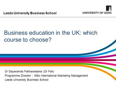 Leeds University Business School Business education in the UK: which course to choose? Dr Dayananda Palihawadana (Dr Pali) Programme Director - MSc International.