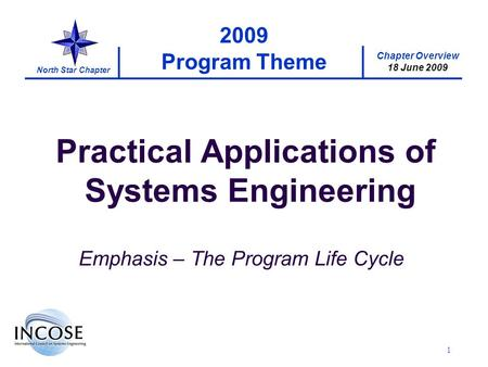 Chapter Overview 18 June 2009 North Star Chapter 1 2009 Program Theme Practical Applications of Systems Engineering Emphasis – The Program Life Cycle.
