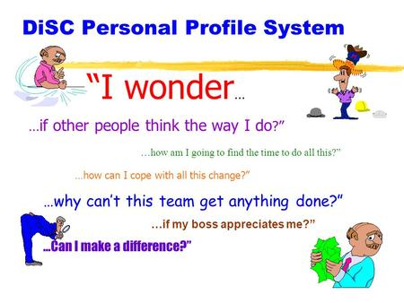 DiSC Personal Profile System I wonder … … if other people think the way I do ? …how am I going to find the time to do all this? …how can I cope with all.