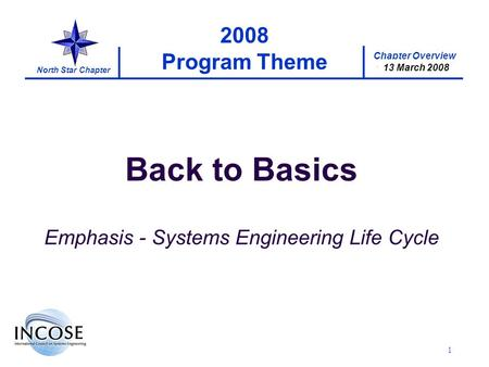 Chapter Overview 17 January 2008 North Star Chapter 13 March 2008 1 2008 Program Theme Back to Basics Emphasis - Systems Engineering Life Cycle.