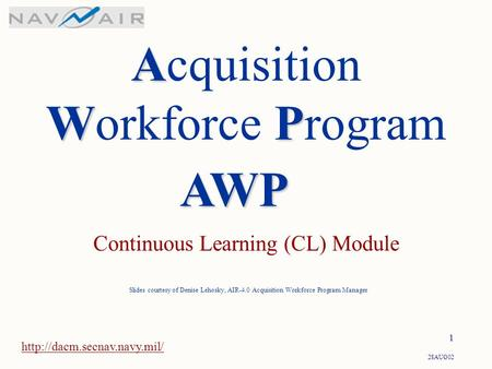 28AUG02 1 A WP Acquisition Workforce Program Continuous Learning (CL) Module  Slides courtesy of Denise Lehosky, AIR-4.0 Acquisition.