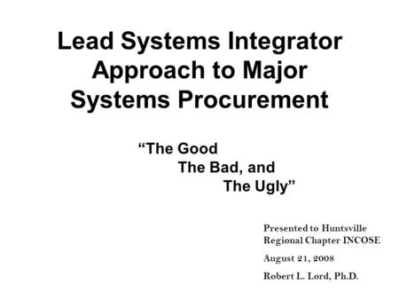 Lead Systems Integrator Approach to Major Systems Procurement The Good The Bad, and The Ugly Presented to Huntsville Regional Chapter INCOSE August 21,
