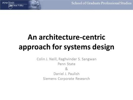 School of Graduate Professional Studies An architecture-centric approach for systems design Colin J. Neill, Raghvinder S. Sangwan Penn State & Daniel J.
