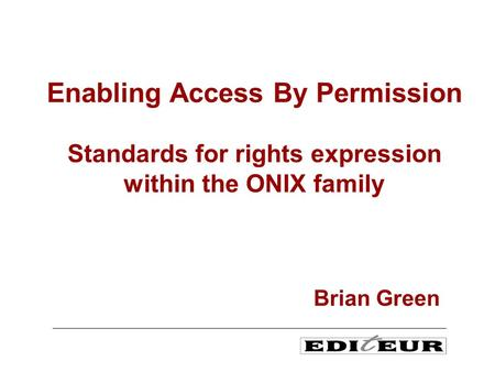 Enabling Access By Permission Standards for rights expression within the ONIX family Brian Green.