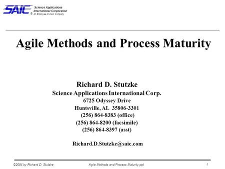 ©2004 by Richard D. StutzkeAgile Methods and Process Maturity.ppt 1 Science Applications International Corporation An Employee-Owned Company ® Richard.