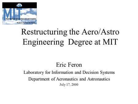 Restructuring the Aero/Astro Engineering Degree at MIT Eric Feron Laboratory for Information and Decision Systems Department of Aeronautics and Astronautics.