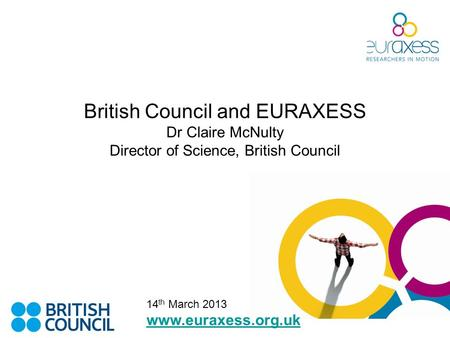 British Council and EURAXESS Dr Claire McNulty Director of Science, British Council www.euraxess.org.uk 14 th March 2013.