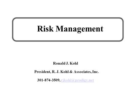 Risk Management Ronald J. Kohl President, R. J. Kohl & Associates, Inc. 301-874-3509,