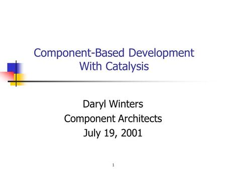 1 Component-Based Development With Catalysis Daryl Winters Component Architects July 19, 2001.