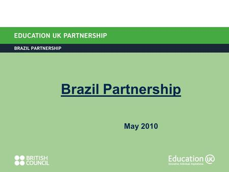 May 2010 Brazil Partnership. British Council Brazil change (2009) British Council Brazil: 4 large offices Education UK Team in São Paulo and Rio Need.