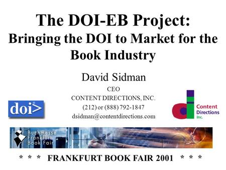 The DOI-EB Project: Bringing the DOI to Market for the Book Industry David Sidman CEO CONTENT DIRECTIONS, INC. (212) or (888) 792-1847
