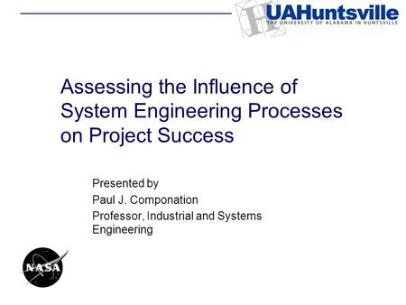 Assessing the Influence of System Engineering Processes on Project Success Presented by Paul J. Componation Professor, Industrial and Systems Engineering.