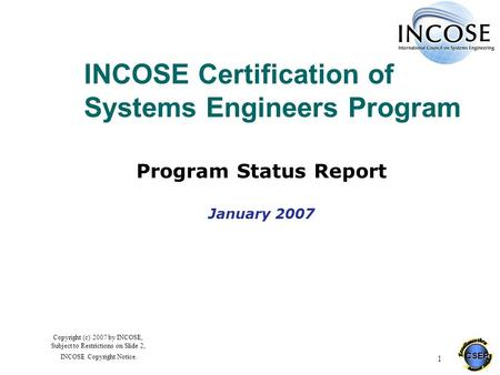 CSEP 1 Copyright (c) 2007 by INCOSE, Subject to Restrictions on Slide 2, INCOSE Copyright Notice. INCOSE Certification of Systems Engineers Program Program.