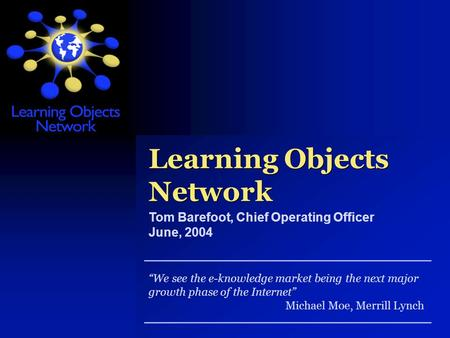 Learning Objects Network We see the e-knowledge market being the next major growth phase of the Internet Michael Moe, Merrill Lynch Tom Barefoot, Chief.