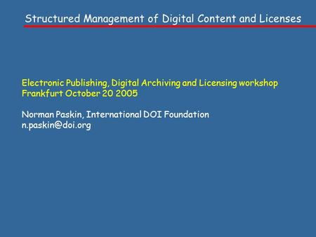 Electronic Publishing, Digital Archiving and Licensing workshop Frankfurt October 20 2005 Norman Paskin, International DOI Foundation