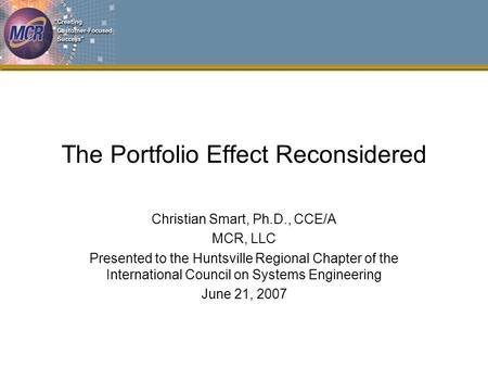 The Portfolio Effect Reconsidered Christian Smart, Ph.D., CCE/A MCR, LLC Presented to the Huntsville Regional Chapter of the International Council on Systems.