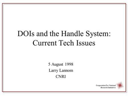 Corporation For National Research Initiatives DOIs and the Handle System: Current Tech Issues 5 August 1998 Larry Lannom CNRI.
