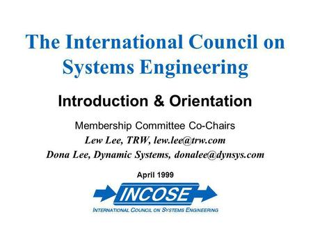 The International Council on Systems Engineering Introduction & Orientation Membership Committee Co-Chairs Lew Lee, TRW, Dona Lee, Dynamic.