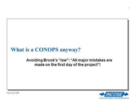 February 26, 2002 1 What is a CONOPS anyway? Avoiding Brooks law: All major mistakes are made on the first day of the project!