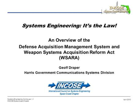 Systems Engineering: Its the Law! -1 INCOSE Space Coast Chapter April 2010 Systems Engineering: Its the Law! An Overview of the Defense Acquisition Management.