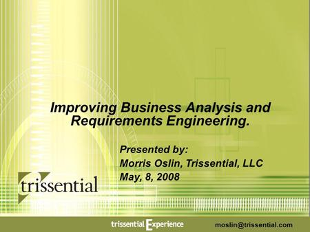 . MORE THAN CONSULTANTS. WERE ESSENTIALISTS. 1 1 Improving Business Analysis and Requirements Engineering. Presented by: Morris Oslin, Trissential, LLC.
