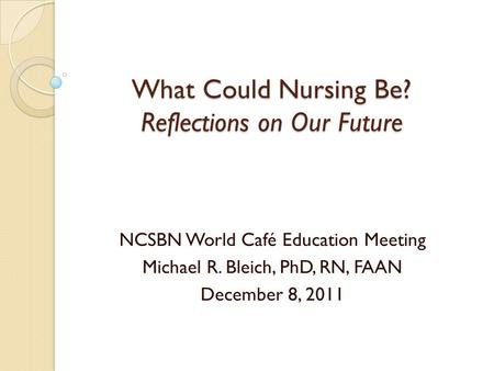 What Could Nursing Be? Reflections on Our Future NCSBN World Café Education Meeting Michael R. Bleich, PhD, RN, FAAN December 8, 2011.