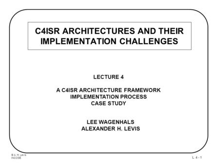 © A. H. Levis INCOSE L. 4 - 1 C4ISR ARCHITECTURES AND THEIR IMPLEMENTATION CHALLENGES LECTURE 4 A C4ISR ARCHITECTURE FRAMEWORK IMPLEMENTATION PROCESS CASE.