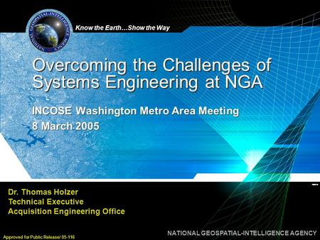 Know the Earth…Show the Way NATIONAL GEOSPATIAL-INTELLIGENCE AGENCY Approved for Public Release/ 05-116 Overcoming the Challenges of Systems Engineering.