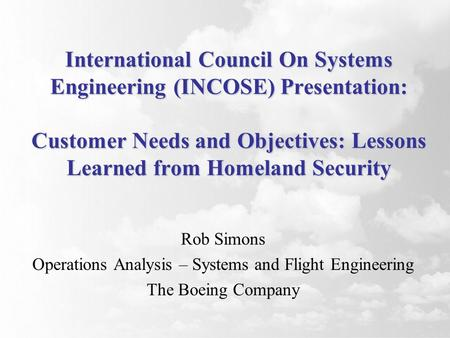 International Council On Systems Engineering (INCOSE) Presentation: Customer Needs and Objectives: Lessons Learned from Homeland Security Rob Simons Operations.