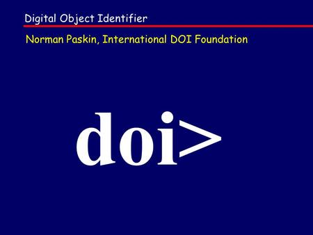 Doi> Norman Paskin, International DOI Foundation Digital Object Identifier.