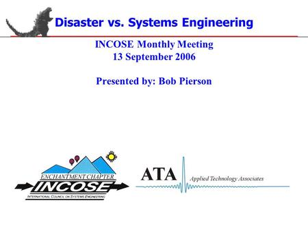 Disaster vs. Systems Engineering INCOSE Monthly Meeting 13 September 2006 Presented by: Bob Pierson.