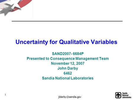 1 Uncertainty for Qualitative Variables SAND2007- 6684P Presented to Consequence Management Team November 12, 2007 John Darby 6462 Sandia.