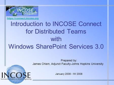 Https://connect.incose.org Introduction to INCOSE Connect for Distributed Teams with Windows SharePoint Services 3.0 Prepared by: James Chism, Adjunct.