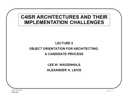 L. 5 - 1 © A. H. Levis INCOSE LECTURE 5 OBJECT ORIENTATION FOR ARCHITECTING: A CANDIDATE PROCESS LEE W. WAGENHALS ALEXANDER H. LEVIS C4ISR ARCHITECTURES.