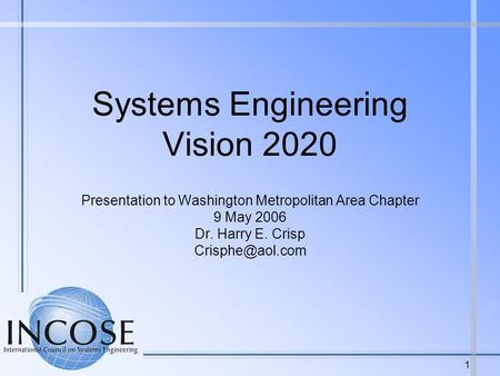 1 Systems Engineering Vision 2020 Presentation to Washington Metropolitan Area Chapter 9 May 2006 Dr. Harry E. Crisp