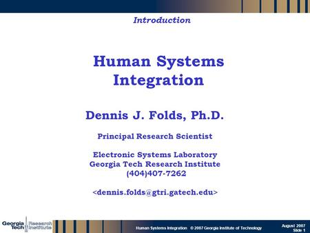 GTRI_B-1 Human Systems Integration © 2007 Georgia Institute of Technology August 2007 Slide 1 Human Systems Integration Introduction Dennis J. Folds, Ph.D.