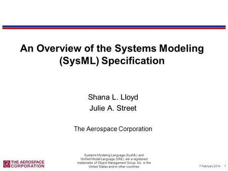 7 February 2014 1 An Overview of the Systems Modeling (SysML) Specification Shana L. Lloyd Julie A. Street The Aerospace Corporation Systems Modeling Language.