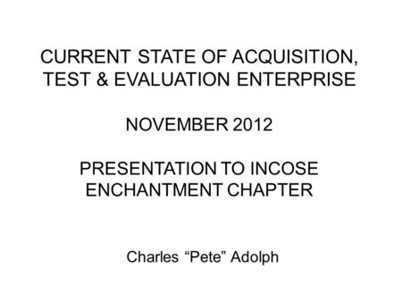 CURRENT STATE OF ACQUISITION, TEST & EVALUATION ENTERPRISE NOVEMBER 2012 PRESENTATION TO INCOSE ENCHANTMENT CHAPTER Charles Pete Adolph.
