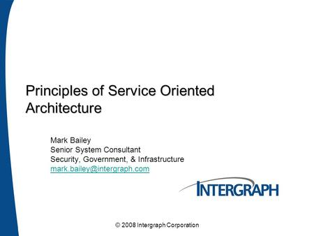 © 2008 Intergraph Corporation Principles of Service Oriented Architecture Mark Bailey Senior System Consultant Security, Government, & Infrastructure