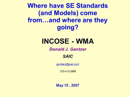 Where have SE Standards (and Models) come from…and where are they going? INCOSE - WMA Donald J. Gantzer SAIC 703-412-3668 May 15, 2007.