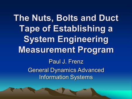 The Nuts, Bolts and Duct Tape of Establishing a System Engineering Measurement Program Paul J. Frenz General Dynamics Advanced Information Systems.